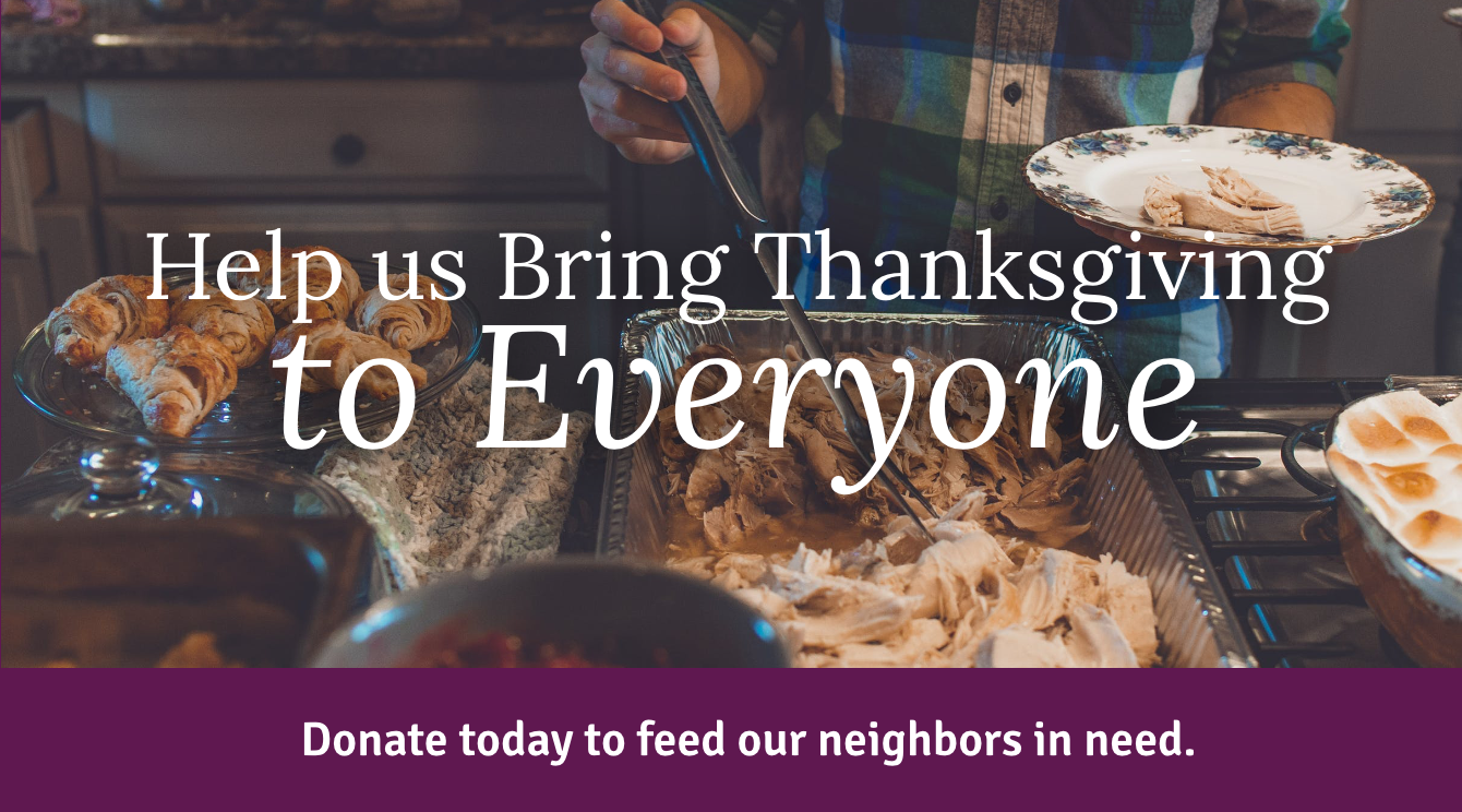 Help us Bring Thanksgiving to Everyone. Donate today to feed our neighbors in need.